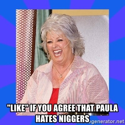 "Paula Deen -  ""like"" if you agree that Paula hates niggers"