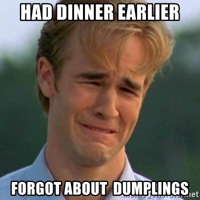 90s Problems - had dinner earlier forgot about  Dumplings