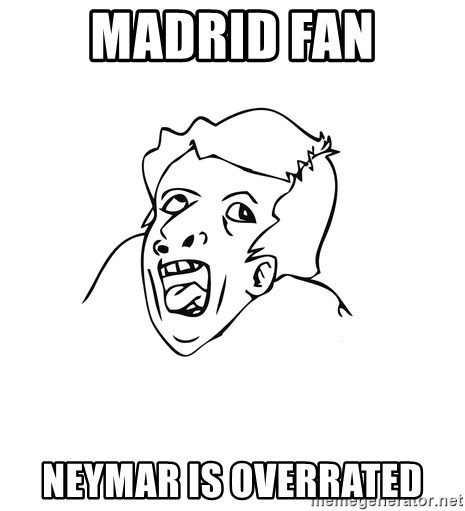 genius rage meme - madrid fan NEYMAR IS OVERRATED