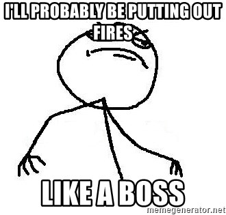Like A Boss - I'll probably be putting out fires like a boss