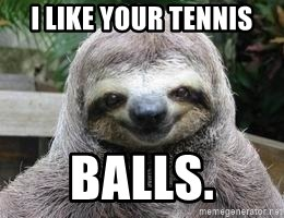 Sexual Sloth - I like your tennis Balls.