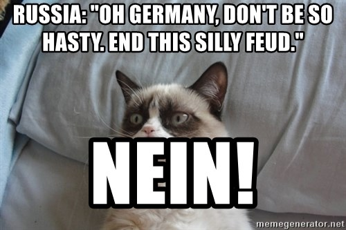 "Grumpy cat good - Russia: ""oh germany, don't be so hasty. end this silly feud."" NEin!"