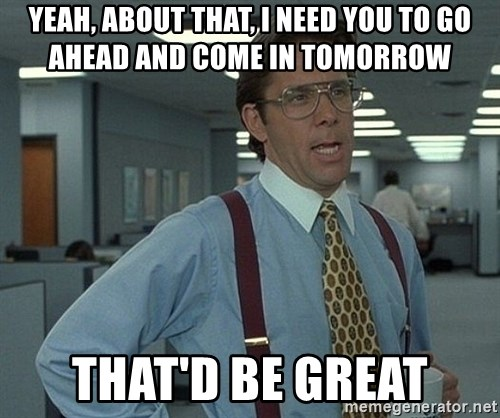 Office Space That Would Be Great - Yeah, about that, I need you to go ahead and come in tomorrow That'd be great