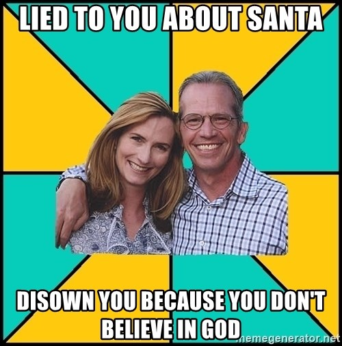 Oblivious Parents - lied to you about santa disown you because you don't believe in god