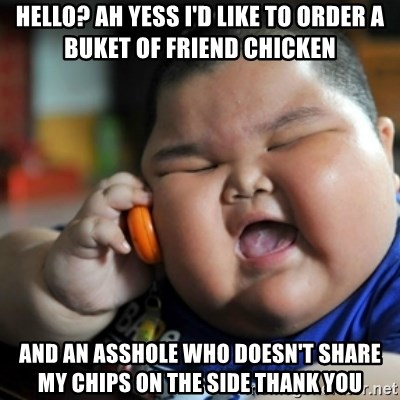 fat chinese kid - HELLO? AH YESS I'D LIKE TO ORDER A BUKET OF FRIEND CHICKEN AND AN ASSHOLE WHO DOESN'T SHARE MY CHIPS ON THE SIDE THANK YOU