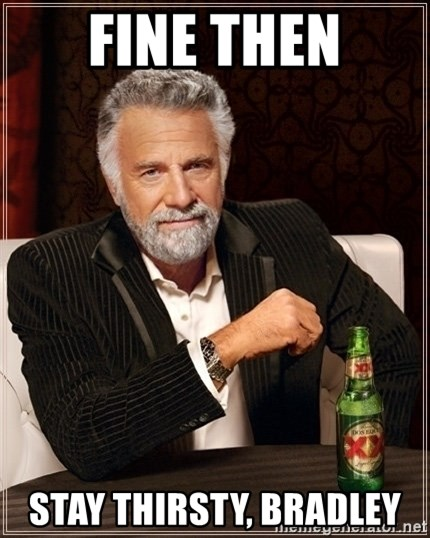 Dos Equis Guy gives advice - Fine then Stay thirsty, Bradley