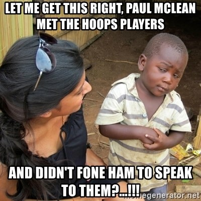 skeptical black kid - Let me get this right, paul mclean met the hoops players And didn't fone ham to speak to them?...!!!