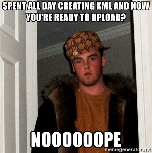 Scumbag Steve - Spent all day creating xml and now you're ready to upload? Noooooope