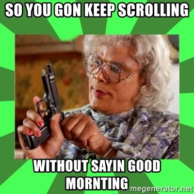 Madea - So you gon keep scrolling Without sayin good mornting