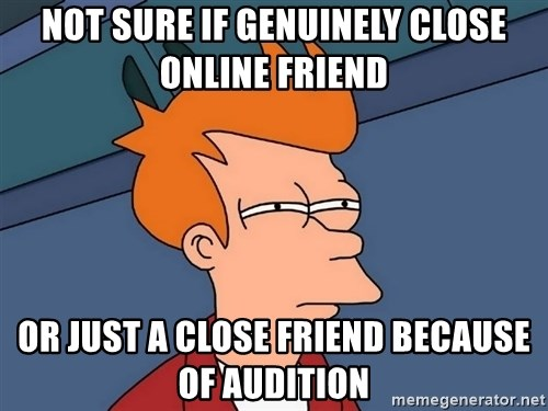 Futurama Fry - not sure if genuinely close online friend or just a close friend because of audition