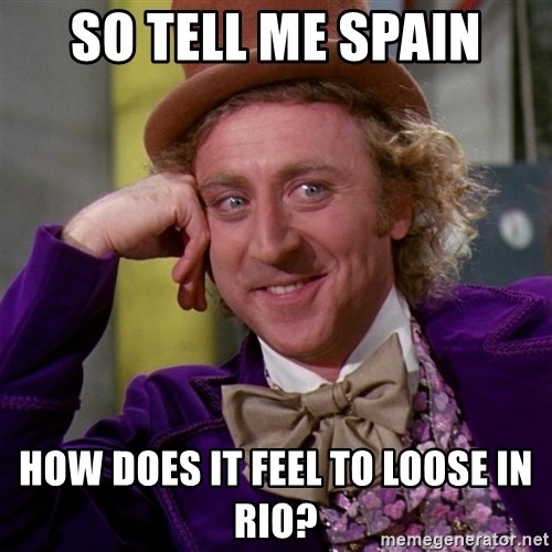 Willy Wonka - So Tell Me Spain How does it feel to loose in Rio?