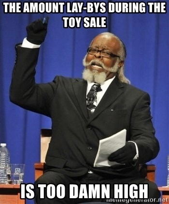 the rent is too damn highh - The amount lay-bys during the toy sale is too damn high