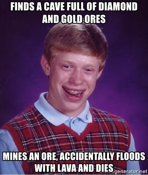 Bad Luck Brian - finds a cave full of diamond and gold ores mines an ore, accidentally FLOODS WITH LAVA AND DIES
