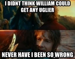 Never Have I Been So Wrong - I didnt think william could get any uglier never have i been so wrong