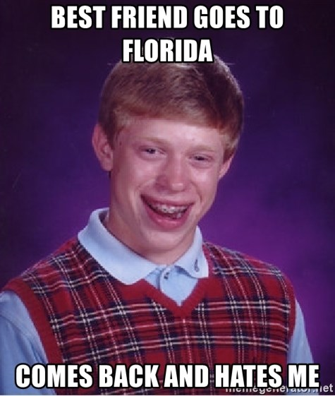 Bad Luck Brian - Best friend goes to Florida Comes back and hates me
