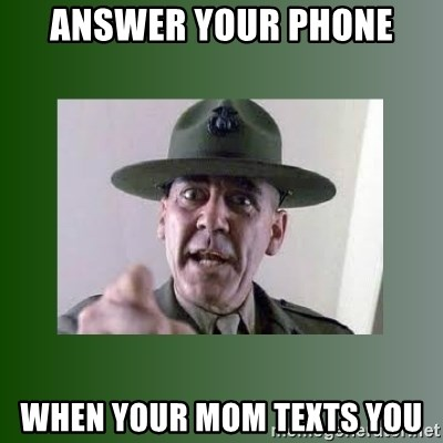 Sgt. Hartman - Answer your phone When your mom texts you