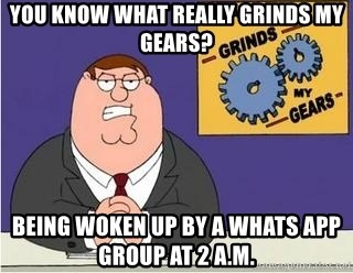 Grinds My Gears Peter Griffin - you know what really grinds my gears? being woken up by a whats app group at 2 a.m.