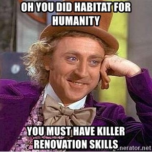 Willy Wonka - Oh you did habitat for humanity You must have killer renovation skills