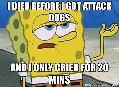 Only Cried for 20 minutes Spongebob - I DIED BEFORE I GOT ATTACK DOGS  AND I ONLY CRIED FOR 20 MINS
