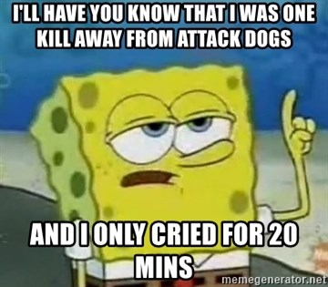 Tough Spongebob - I'LL HAVE YOU KNOW THAT I WAS ONE KILL AWAY FROM ATTACK DOGS  AND I ONLY CRIED FOR 20 MINS