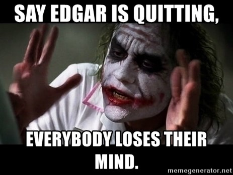 joker mind loss - Say Edgar is quitting, Everybody loses their mind.