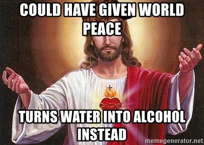 Scumbag Jesus - Could have given world peace turns water into alcohol instead
