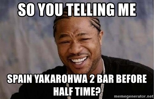 Yo Dawg - So you telling me Spain yakarohwa 2 bar before half time?