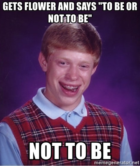 """Bad Luck Brian - Gets flower and says """"to be or not to be"""" Not to be"""