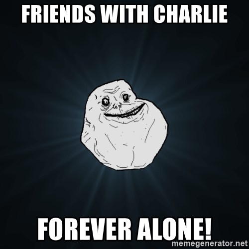 Forever Alone - Friends with charlie Forever ALONE!