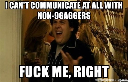 Fuck me right - I can't communicate at all with non-9gaggers fUCK ME, RIGHT