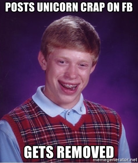 Bad Luck Brian - posts unicorn crap on fb Gets removed