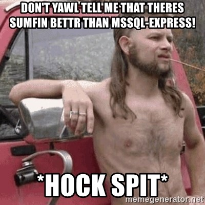 Almost Politically Correct Redneck - Don't yawl tell me that theres sumfin bettr than MSSql-Express! *hock spit*
