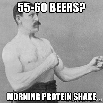 overly manly man - 55-60 Beers? Morning protein shake