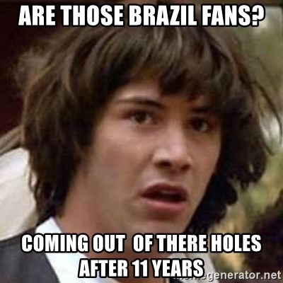 Conspiracy Keanu - ARE THOSE BRAZIL FANS? COMING OUT  of there holes AFTER 11 YEARS