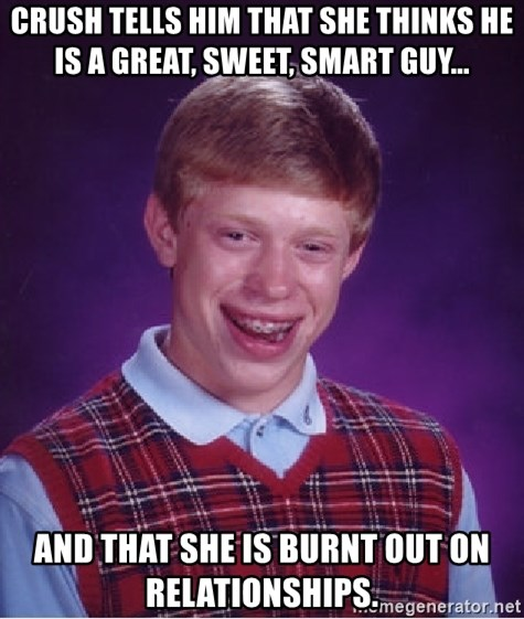 Bad Luck Brian - Crush tells him that she thinks he is a great, sweet, smart guy... and that She is burnt out on relationships.