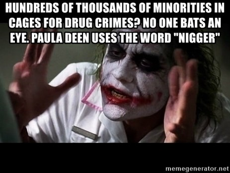 """joker mind loss - HUNDREDS OF THOUSANDS OF MINORITIES IN CAGES FOR DRUG CRIMES? NO ONE BATS AN EYE. PAULA DEEN USES THE WORD """"NIGGER"""""""