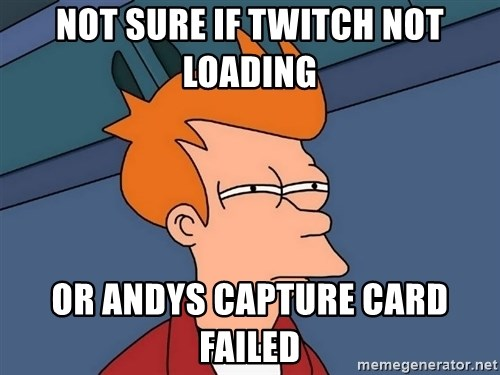 Futurama Fry - Not sure if twitch not loading  or andys capture card failed