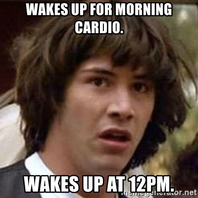 Conspiracy Keanu - Wakes up for morning cardio. Wakes up at 12pm.