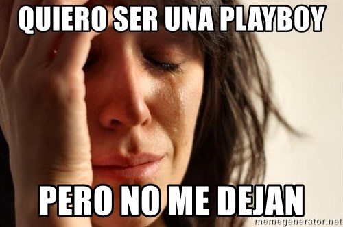 First World Problems - QUIERO SER UNA PLAYBOY  PERO NO ME DEJAN