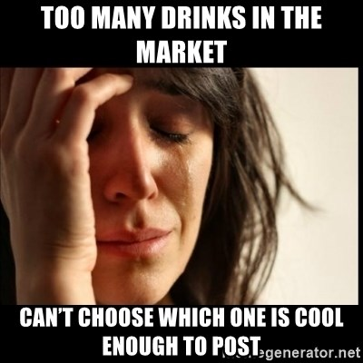 First World Problems - Too many drinks in the market Can't choose which one is cool enough to post