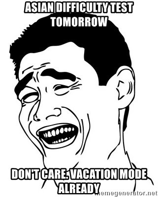 Yao Ming - asian difficulty test tomorrow don't care. vacation mode already