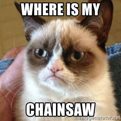 Grumpy Cat  - Where is my  Chainsaw