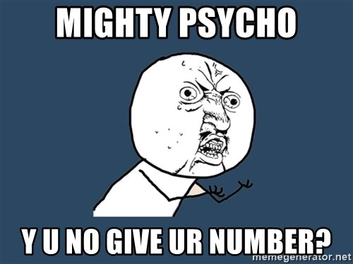 Y U No - mighty psycho y u no give ur number?