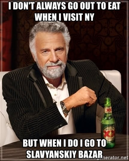 The Most Interesting Man In The World - I don't always go out to eat when I visit NY But when I do I go to SLAVYANSKIY BAZAR