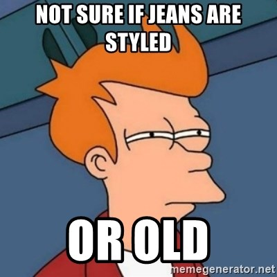 Not sure if troll - NOT SURE IF JEANS ARE STYLED OR OLD