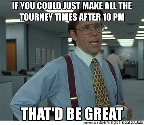 Yeah If You Could Just - If you could just make all the tourney times after 10 pm that'd be great