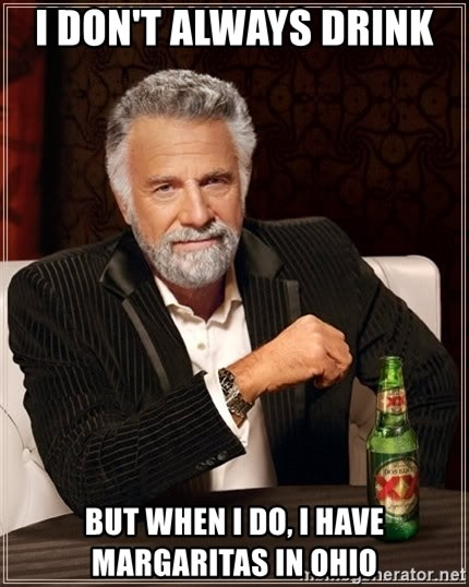 The Most Interesting Man In The World - I don't always drink  But when I do, I have Margaritas in Ohio