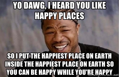Yo Dawg - Yo Dawg, I heard you like happy places so i put the happiest place on earth inside the happiest place on earth so you can be happy while you're happy