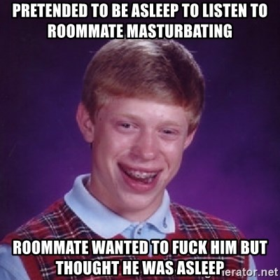 Bad Luck Brian - Pretended to be asleep to listen to roommate masturbating Roommate wanted to fuck him but thought he was asleep