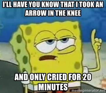Tough Spongebob - I'll have you know that i took an arrow in the knee and only cried for 20 minutes